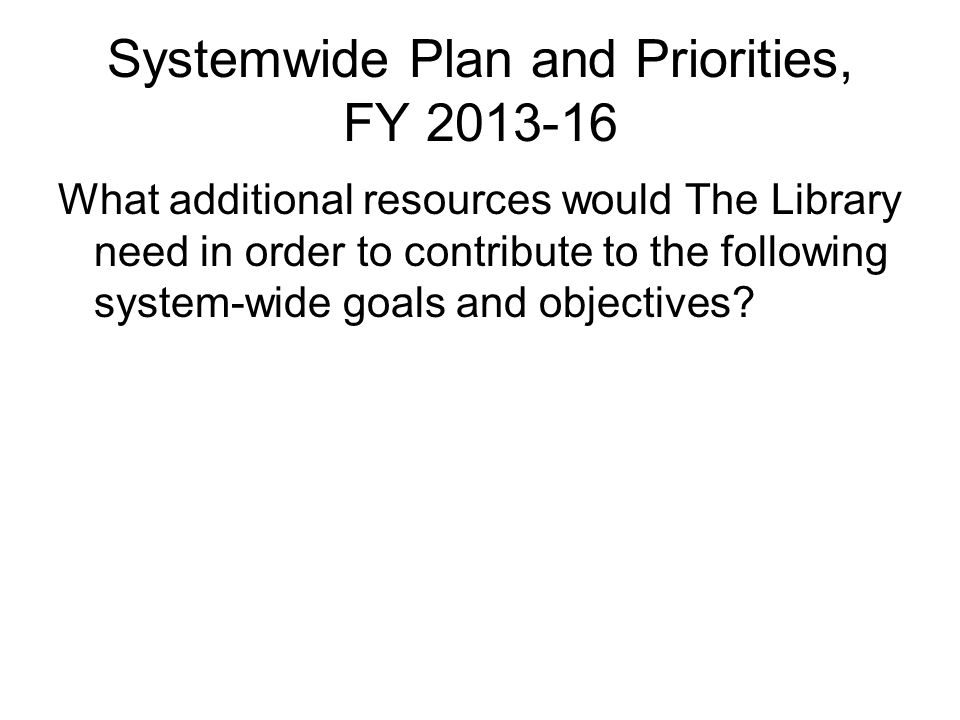 Systemwide Plan and Priorities, FY 2013-16 What additional resources would The Library need in order to contribute to the following system-wide goals and objectives