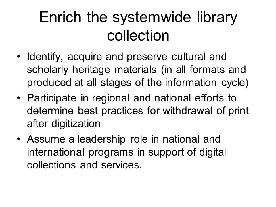 Enrich the systemwide library collection Identify, acquire and preserve cultural and scholarly heritage materials (in all formats and produced at all stages of the information cycle) Participate in regional and national efforts to determine best practices for withdrawal of print after digitization Assume a leadership role in national and international programs in support of digital collections and services.