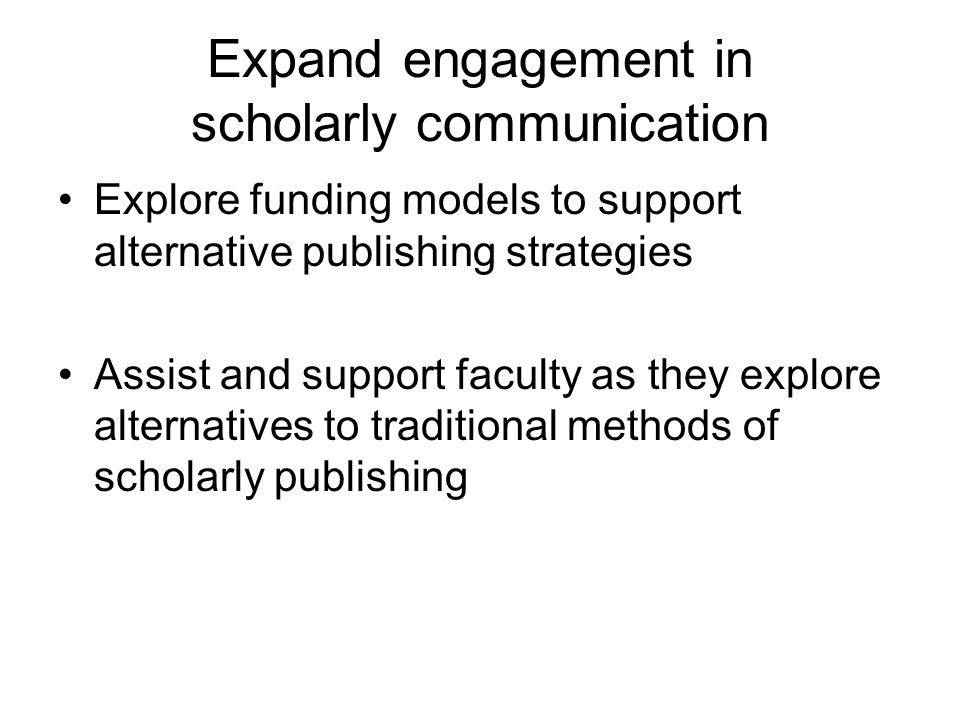 Expand engagement in scholarly communication Explore funding models to support alternative publishing strategies Assist and support faculty as they explore alternatives to traditional methods of scholarly publishing