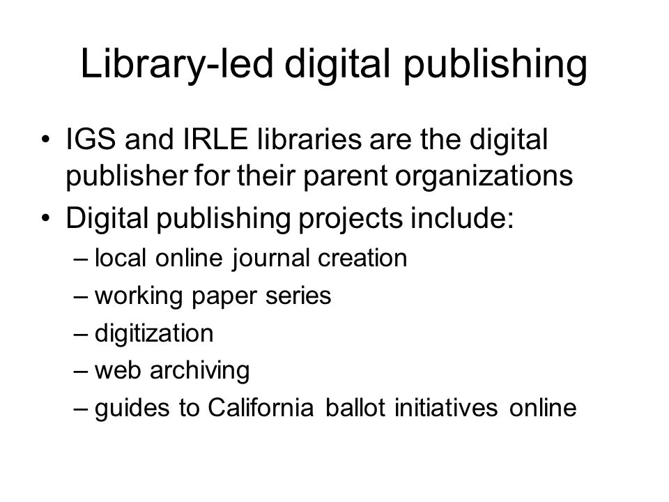 Library-led digital publishing IGS and IRLE libraries are the digital publisher for their parent organizations Digital publishing projects include: –local online journal creation –working paper series –digitization –web archiving –guides to California ballot initiatives online