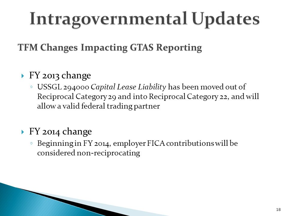  FY 2013 change ◦ USSGL 294000 Capital Lease Liability has been moved out of Reciprocal Category 29 and into Reciprocal Category 22, and will allow a valid federal trading partner  FY 2014 change ◦ Beginning in FY 2014, employer FICA contributions will be considered non-reciprocating 18 TFM Changes Impacting GTAS Reporting