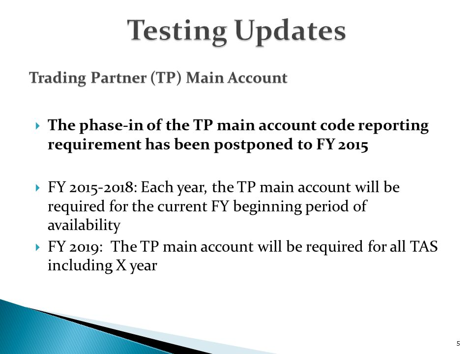  The phase-in of the TP main account code reporting requirement has been postponed to FY 2015  FY 2015-2018: Each year, the TP main account will be required for the current FY beginning period of availability  FY 2019: The TP main account will be required for all TAS including X year 5 Trading Partner (TP) Main Account