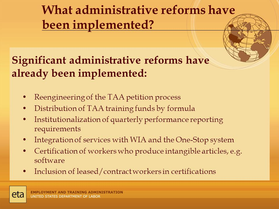 Significant administrative reforms have already been implemented: Reengineering of the TAA petition process Distribution of TAA training funds by formula Institutionalization of quarterly performance reporting requirements Integration of services with WIA and the One-Stop system Certification of workers who produce intangible articles, e.g.
