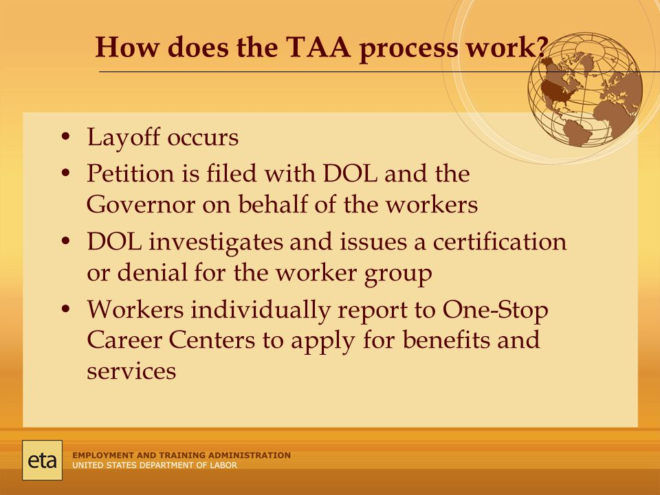 Layoff occurs Petition is filed with DOL and the Governor on behalf of the workers DOL investigates and issues a certification or denial for the worker group Workers individually report to One-Stop Career Centers to apply for benefits and services How does the TAA process work