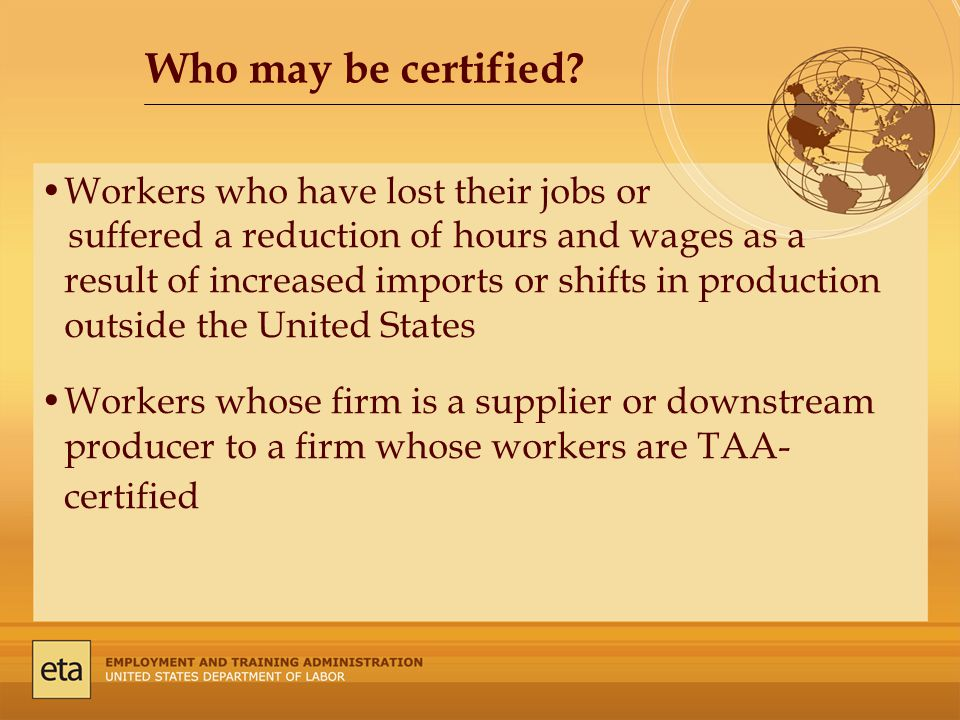 Workers who have lost their jobs or suffered a reduction of hours and wages as a result of increased imports or shifts in production outside the United States Workers whose firm is a supplier or downstream producer to a firm whose workers are TAA- certified Who may be certified