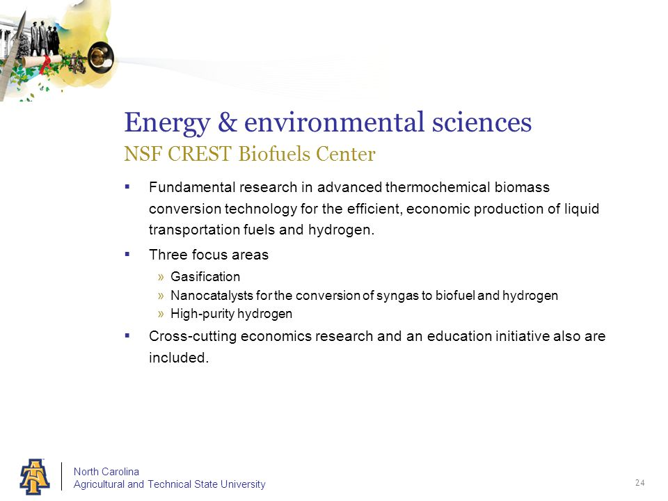 North Carolina Agricultural and Technical State University Energy & environmental sciences NSF CREST Biofuels Center  Fundamental research in advanced thermochemical biomass conversion technology for the efficient, economic production of liquid transportation fuels and hydrogen.