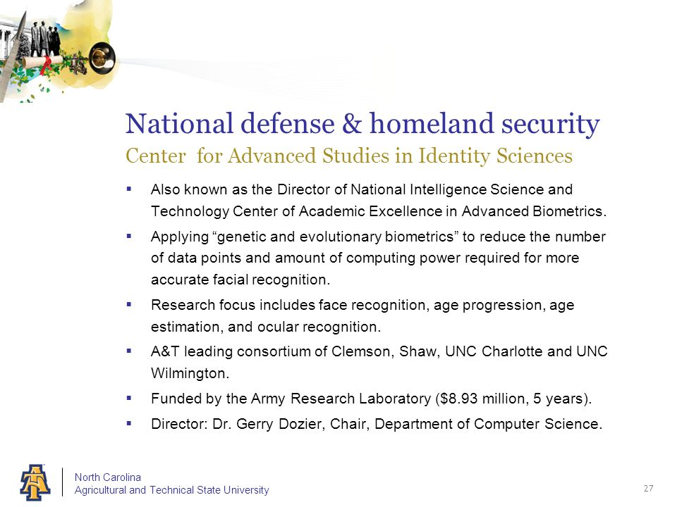 North Carolina Agricultural and Technical State University National defense & homeland security Center for Advanced Studies in Identity Sciences  Also known as the Director of National Intelligence Science and Technology Center of Academic Excellence in Advanced Biometrics.