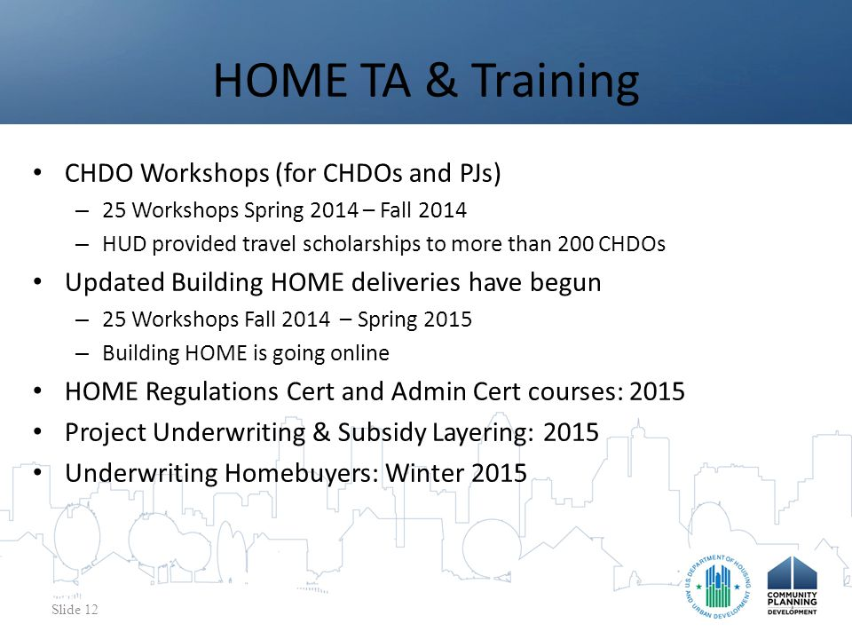 CHDO Workshops (for CHDOs and PJs) – 25 Workshops Spring 2014 – Fall 2014 – HUD provided travel scholarships to more than 200 CHDOs Updated Building HOME deliveries have begun – 25 Workshops Fall 2014 – Spring 2015 – Building HOME is going online HOME Regulations Cert and Admin Cert courses: 2015 Project Underwriting & Subsidy Layering: 2015 Underwriting Homebuyers: Winter 2015 HOME TA & Training Slide 12