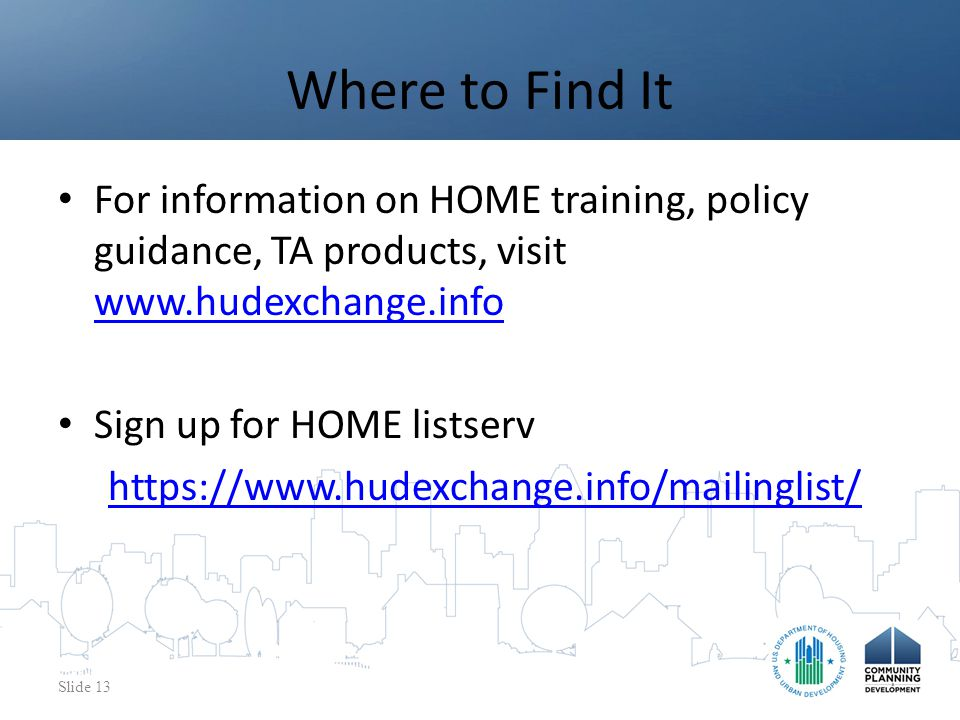 For information on HOME training, policy guidance, TA products, visit www.hudexchange.info www.hudexchange.info Sign up for HOME listserv https://www.hudexchange.info/mailinglist/ Where to Find It Slide 13