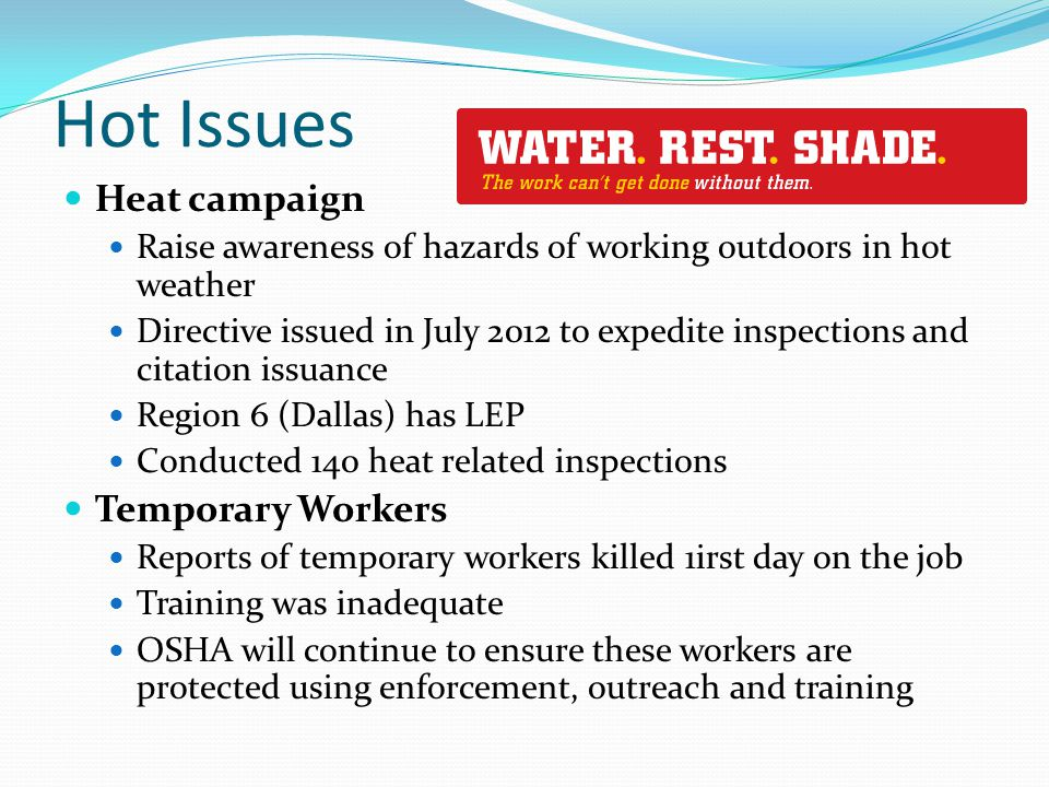 Hot Issues Heat campaign Raise awareness of hazards of working outdoors in hot weather Directive issued in July 2012 to expedite inspections and citation issuance Region 6 (Dallas) has LEP Conducted 140 heat related inspections Temporary Workers Reports of temporary workers killed 1irst day on the job Training was inadequate OSHA will continue to ensure these workers are protected using enforcement, outreach and training