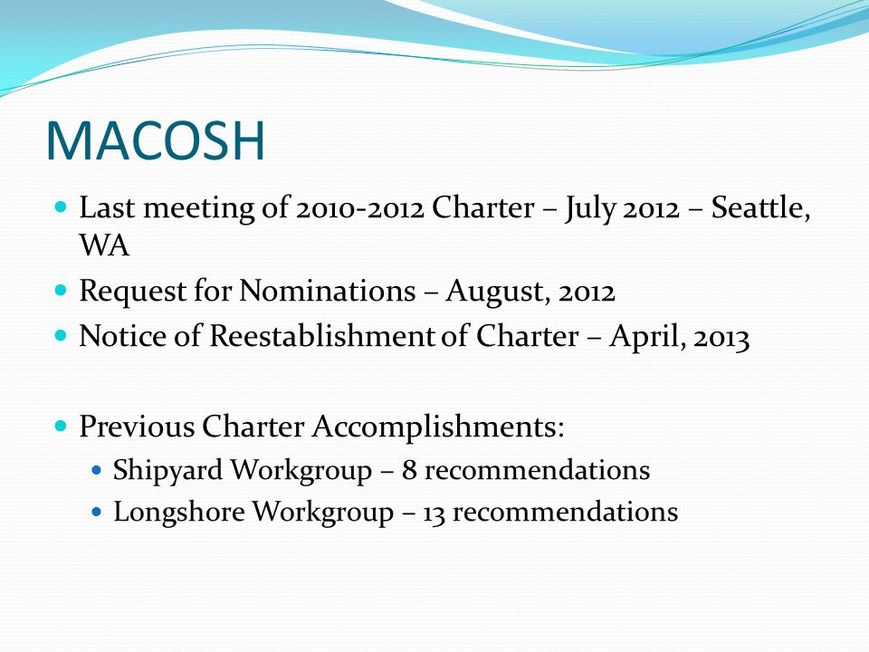 MACOSH Last meeting of 2010-2012 Charter – July 2012 – Seattle, WA Request for Nominations – August, 2012 Notice of Reestablishment of Charter – April, 2013 Previous Charter Accomplishments: Shipyard Workgroup – 8 recommendations Longshore Workgroup – 13 recommendations