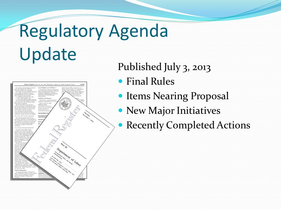 Regulatory Agenda Update Published July 3, 2013 Final Rules Items Nearing Proposal New Major Initiatives Recently Completed Actions