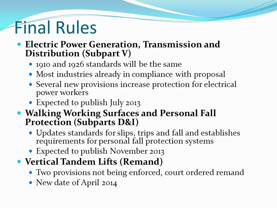 Final Rules Electric Power Generation, Transmission and Distribution (Subpart V) 1910 and 1926 standards will be the same Most industries already in compliance with proposal Several new provisions increase protection for electrical power workers Expected to publish July 2013 Walking Working Surfaces and Personal Fall Protection (Subparts D&I) Updates standards for slips, trips and fall and establishes requirements for personal fall protection systems Expected to publish November 2013 Vertical Tandem Lifts (Remand) Two provisions not being enforced, court ordered remand New date of April 2014