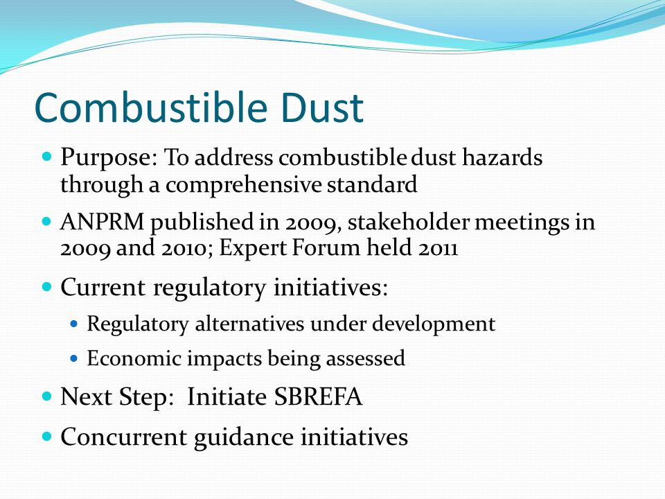Combustible Dust Purpose: To address combustible dust hazards through a comprehensive standard ANPRM published in 2009, stakeholder meetings in 2009 and 2010; Expert Forum held 2011 Current regulatory initiatives: Regulatory alternatives under development Economic impacts being assessed Next Step: Initiate SBREFA Concurrent guidance initiatives