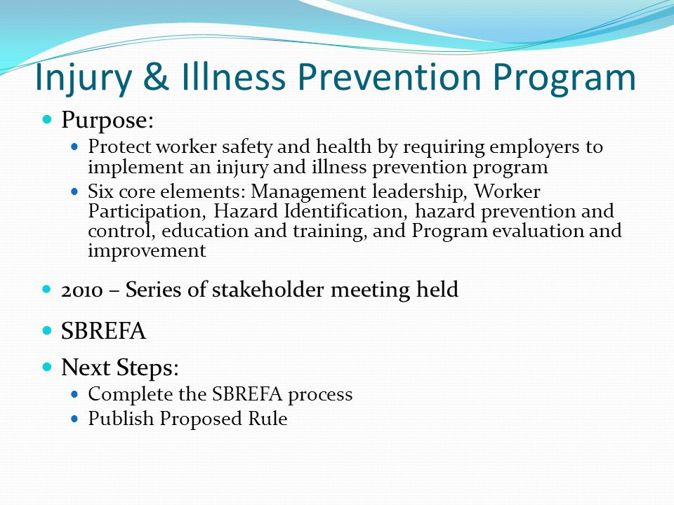 Injury & Illness Prevention Program Purpose: Protect worker safety and health by requiring employers to implement an injury and illness prevention program Six core elements: Management leadership, Worker Participation, Hazard Identification, hazard prevention and control, education and training, and Program evaluation and improvement 2010 – Series of stakeholder meeting held SBREFA Next Steps: Complete the SBREFA process Publish Proposed Rule