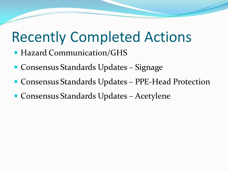Recently Completed Actions Hazard Communication/GHS Consensus Standards Updates – Signage Consensus Standards Updates – PPE-Head Protection Consensus Standards Updates – Acetylene
