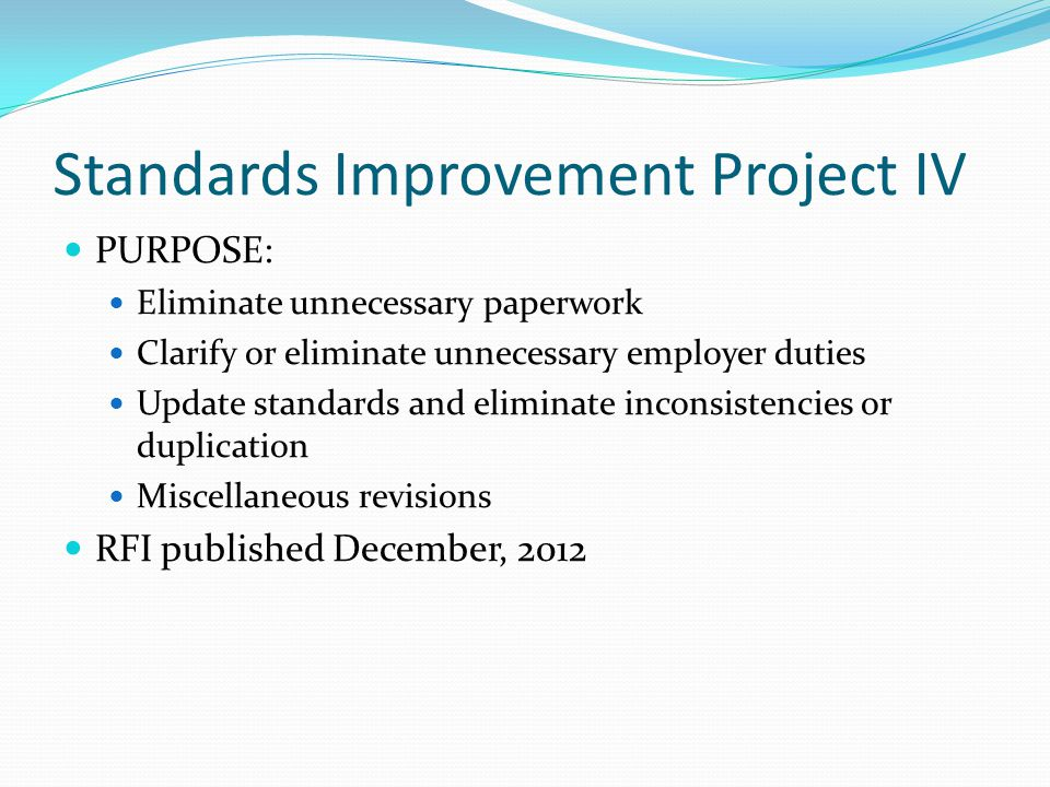 Standards Improvement Project IV PURPOSE: Eliminate unnecessary paperwork Clarify or eliminate unnecessary employer duties Update standards and eliminate inconsistencies or duplication Miscellaneous revisions RFI published December, 2012