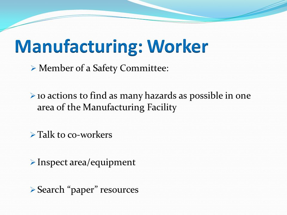  Member of a Safety Committee:  10 actions to find as many hazards as possible in one area of the Manufacturing Facility  Talk to co-workers  Inspect area/equipment  Search paper resources