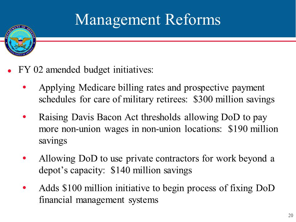20 Management Reforms FY 02 amended budget initiatives:  Applying Medicare billing rates and prospective payment schedules for care of military retirees: $300 million savings  Raising Davis Bacon Act thresholds allowing DoD to pay more non-union wages in non-union locations: $190 million savings  Allowing DoD to use private contractors for work beyond a depot's capacity: $140 million savings  Adds $100 million initiative to begin process of fixing DoD financial management systems