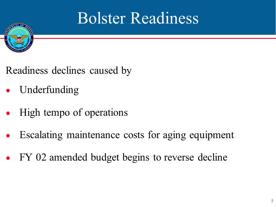 5 Bolster Readiness Readiness declines caused by Underfunding High tempo of operations Escalating maintenance costs for aging equipment FY 02 amended budget begins to reverse decline