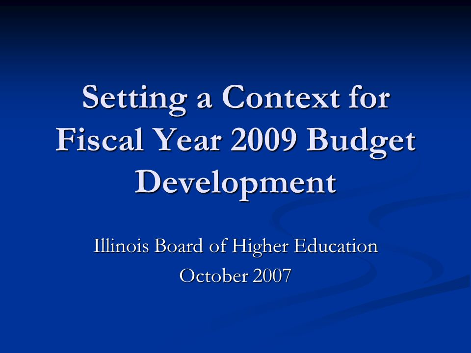 Setting a Context for Fiscal Year 2009 Budget Development Illinois Board of Higher Education October 2007