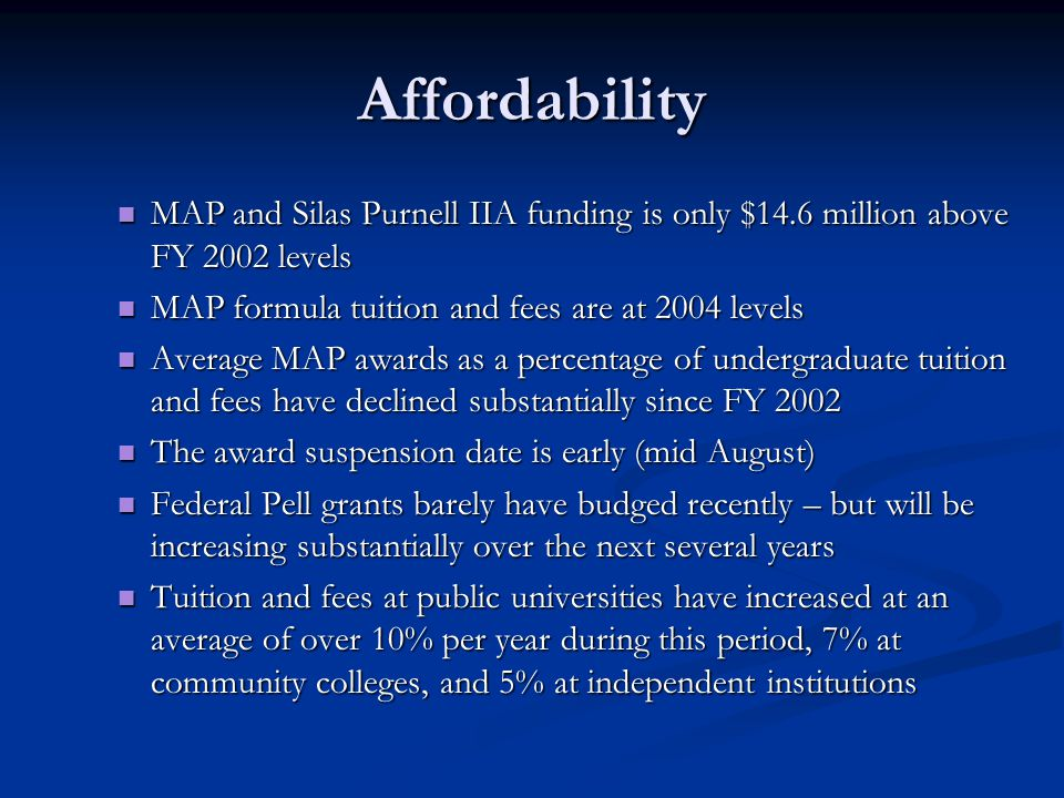 Affordability MAP and Silas Purnell IIA funding is only $14.6 million above FY 2002 levels MAP and Silas Purnell IIA funding is only $14.6 million above FY 2002 levels MAP formula tuition and fees are at 2004 levels MAP formula tuition and fees are at 2004 levels Average MAP awards as a percentage of undergraduate tuition and fees have declined substantially since FY 2002 Average MAP awards as a percentage of undergraduate tuition and fees have declined substantially since FY 2002 The award suspension date is early (mid August) The award suspension date is early (mid August) Federal Pell grants barely have budged recently – but will be increasing substantially over the next several years Federal Pell grants barely have budged recently – but will be increasing substantially over the next several years Tuition and fees at public universities have increased at an average of over 10% per year during this period, 7% at community colleges, and 5% at independent institutions Tuition and fees at public universities have increased at an average of over 10% per year during this period, 7% at community colleges, and 5% at independent institutions