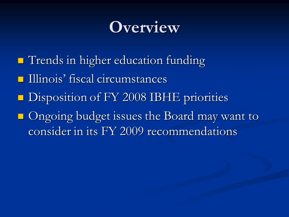Overview Trends in higher education funding Trends in higher education funding Illinois' fiscal circumstances Illinois' fiscal circumstances Disposition of FY 2008 IBHE priorities Disposition of FY 2008 IBHE priorities Ongoing budget issues the Board may want to consider in its FY 2009 recommendations Ongoing budget issues the Board may want to consider in its FY 2009 recommendations