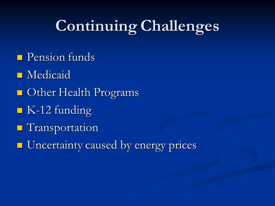 Continuing Challenges Pension funds Pension funds Medicaid Medicaid Other Health Programs Other Health Programs K-12 funding K-12 funding Transportation Transportation Uncertainty caused by energy prices Uncertainty caused by energy prices