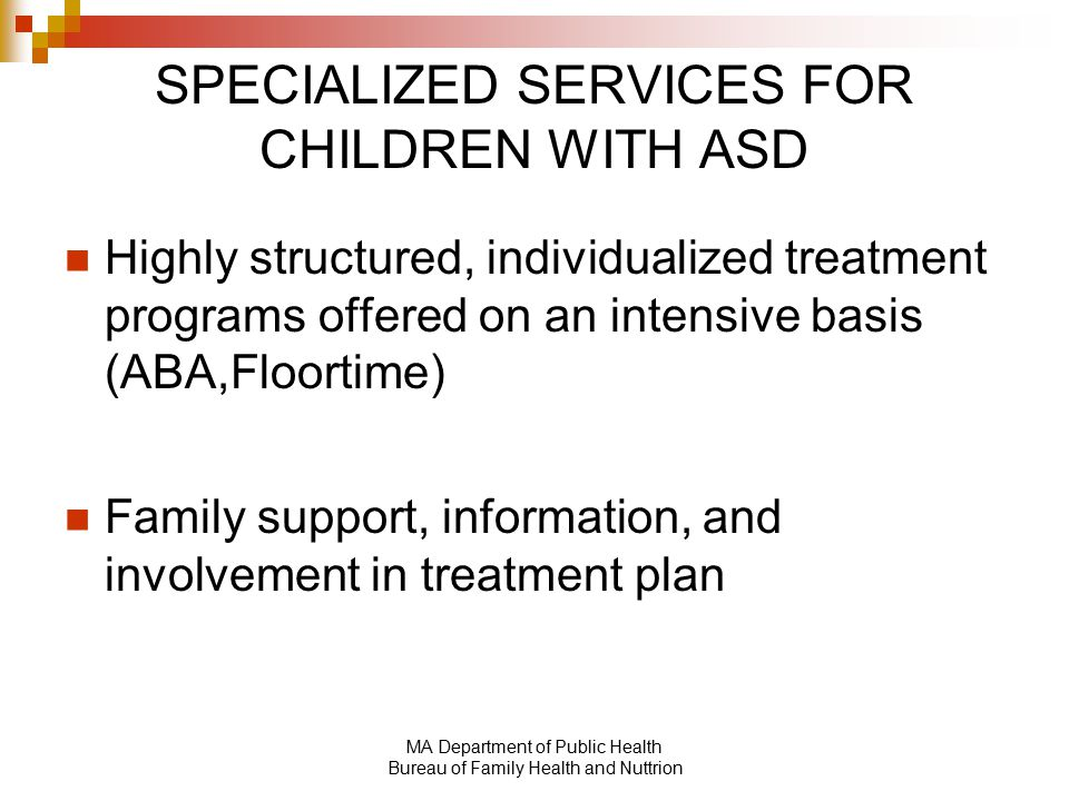 MA Department of Public Health Bureau of Family Health and Nuttrion SPECIALIZED SERVICES FOR CHILDREN WITH ASD Highly structured, individualized treatment programs offered on an intensive basis (ABA,Floortime) Family support, information, and involvement in treatment plan