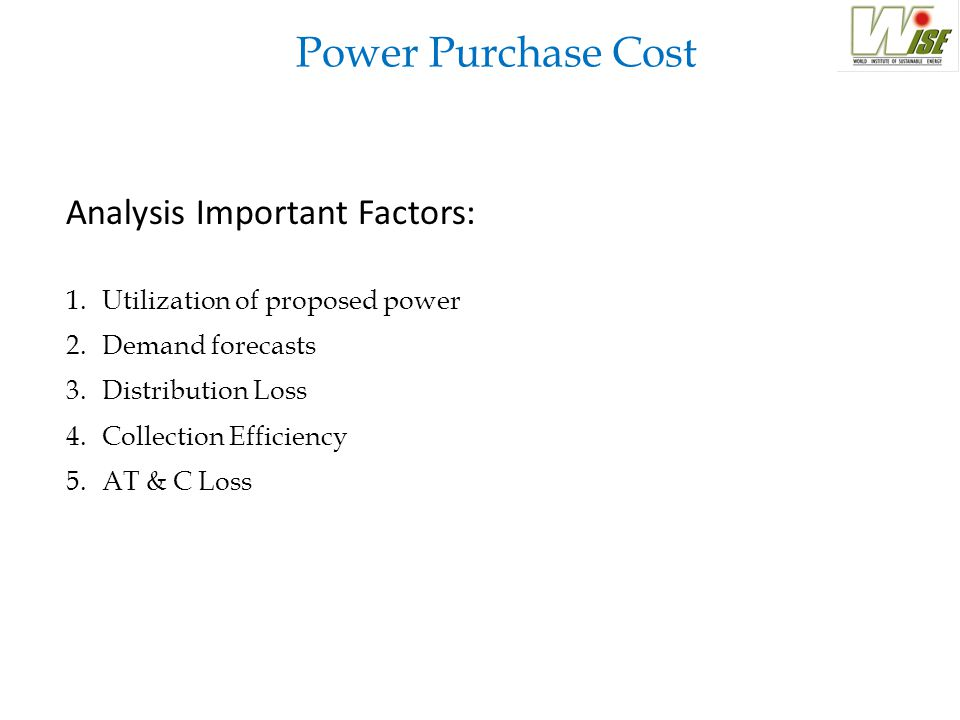 Power Purchase Cost Analysis Important Factors: 1.Utilization of proposed power 2.Demand forecasts 3.Distribution Loss 4.Collection Efficiency 5.AT & C Loss