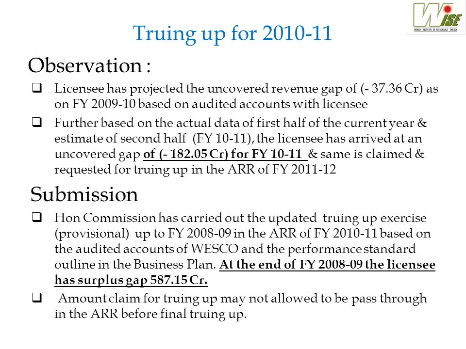 Truing up for 2010-11 Observation :  Licensee has projected the uncovered revenue gap of (- 37.36 Cr) as on FY 2009-10 based on audited accounts with licensee  Further based on the actual data of first half of the current year & estimate of second half (FY 10-11), the licensee has arrived at an uncovered gap of (- 182.05 Cr) for FY 10-11 & same is claimed & requested for truing up in the ARR of FY 2011-12 Submission  Hon Commission has carried out the updated truing up exercise (provisional) up to FY 2008-09 in the ARR of FY 2010-11 based on the audited accounts of WESCO and the performance standard outline in the Business Plan.