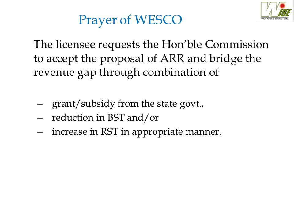 Prayer of WESCO The licensee requests the Hon'ble Commission to accept the proposal of ARR and bridge the revenue gap through combination of – grant/subsidy from the state govt., – reduction in BST and/or – increase in RST in appropriate manner.