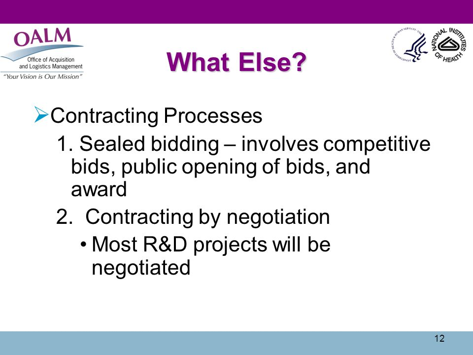 12 What Else?  Contracting Processes 1. Sealed bidding – involves competitive bids, public opening of bids, and award 2. Contracting by negotiation M