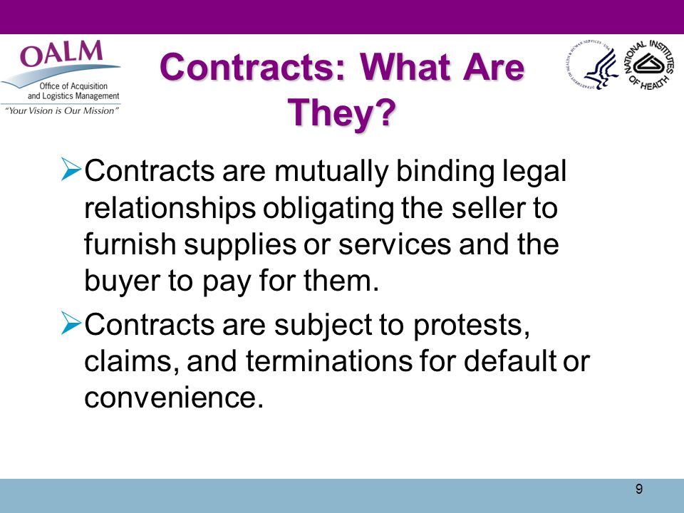 9 Contracts: What Are They?  Contracts are mutually binding legal relationships obligating the seller to furnish supplies or services and the buyer t