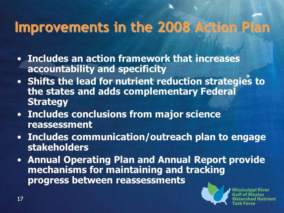 17 Improvements in the 2008 Action Plan Includes an action framework that increases accountability and specificity Shifts the lead for nutrient reduction strategies to the states and adds complementary Federal Strategy Includes conclusions from major science reassessment Includes communication/outreach plan to engage stakeholders Annual Operating Plan and Annual Report provide mechanisms for maintaining and tracking progress between reassessments