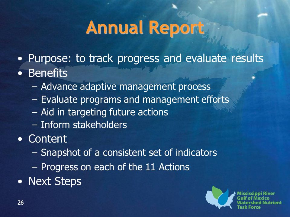26 Annual Report Purpose: to track progress and evaluate results Benefits –Advance adaptive management process –Evaluate programs and management efforts –Aid in targeting future actions –Inform stakeholders Content –Snapshot of a consistent set of indicators –Progress on each of the 11 Actions Next Steps