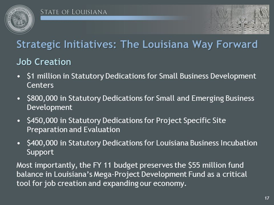 17 Strategic Initiatives: The Louisiana Way Forward Job Creation $1 million in Statutory Dedications for Small Business Development Centers $800,000 in Statutory Dedications for Small and Emerging Business Development $450,000 in Statutory Dedications for Project Specific Site Preparation and Evaluation $400,000 in Statutory Dedications for Louisiana Business Incubation Support Most importantly, the FY 11 budget preserves the $55 million fund balance in Louisiana's Mega-Project Development Fund as a critical tool for job creation and expanding our economy.