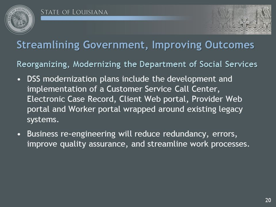 Streamlining Government, Improving Outcomes Reorganizing, Modernizing the Department of Social Services DSS modernization plans include the development and implementation of a Customer Service Call Center, Electronic Case Record, Client Web portal, Provider Web portal and Worker portal wrapped around existing legacy systems.