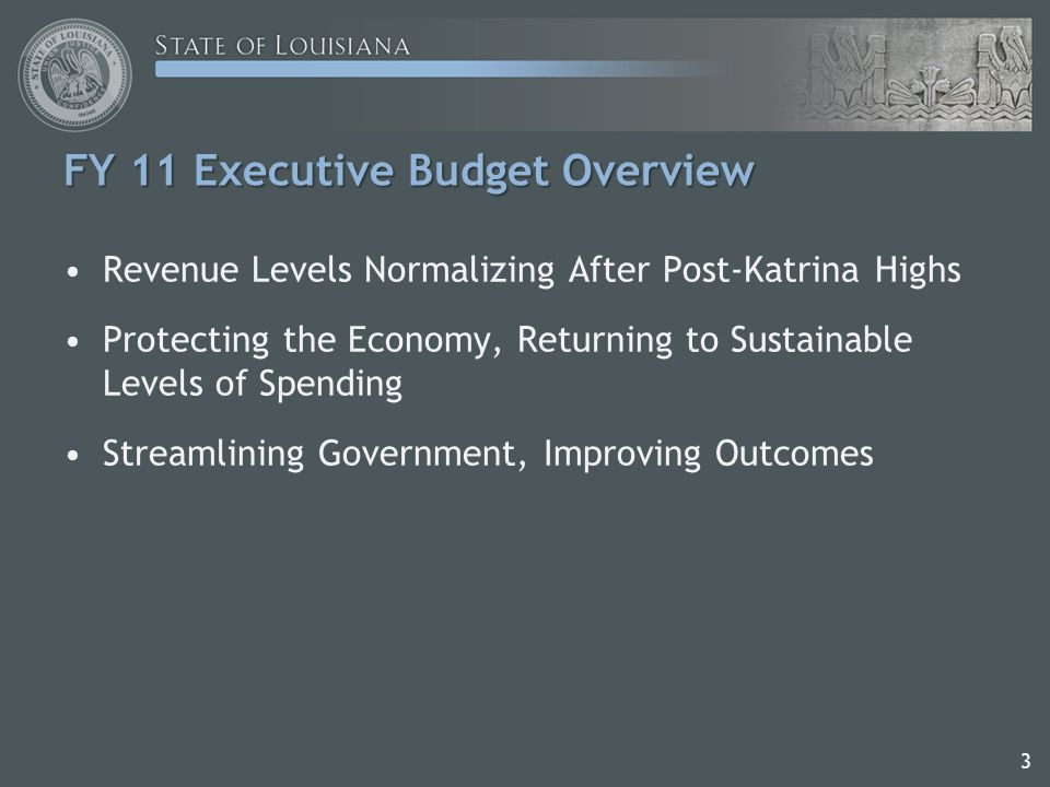 FY 11 Executive Budget Overview Revenue Levels Normalizing After Post-Katrina Highs Protecting the Economy, Returning to Sustainable Levels of Spending Streamlining Government, Improving Outcomes 3