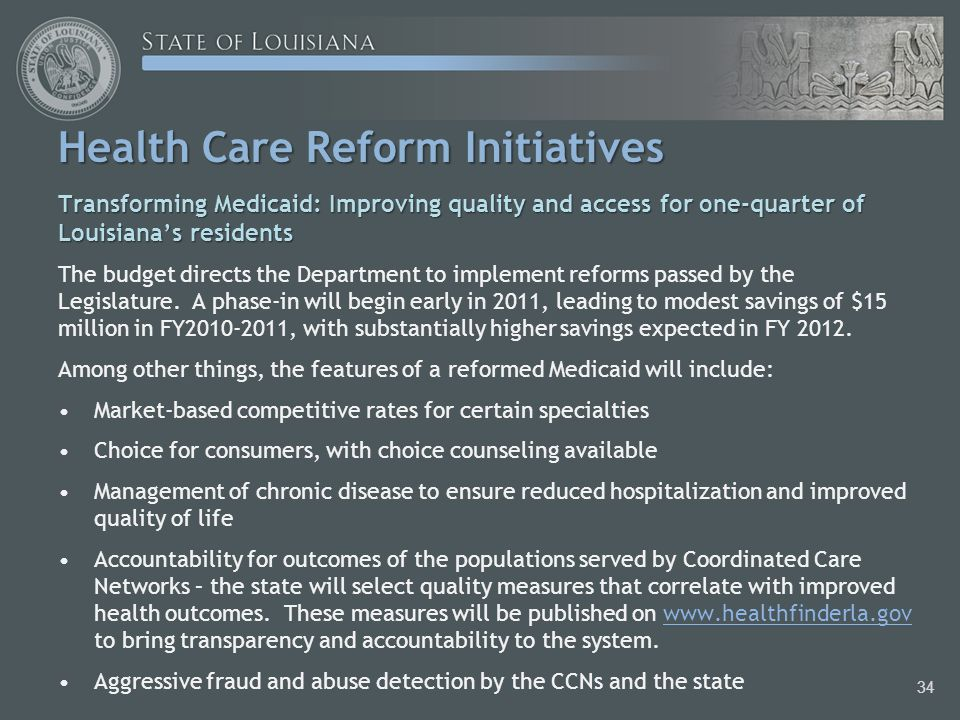 Health Care Reform Initiatives Transforming Medicaid: Improving quality and access for one-quarter of Louisiana's residents The budget directs the Department to implement reforms passed by the Legislature.