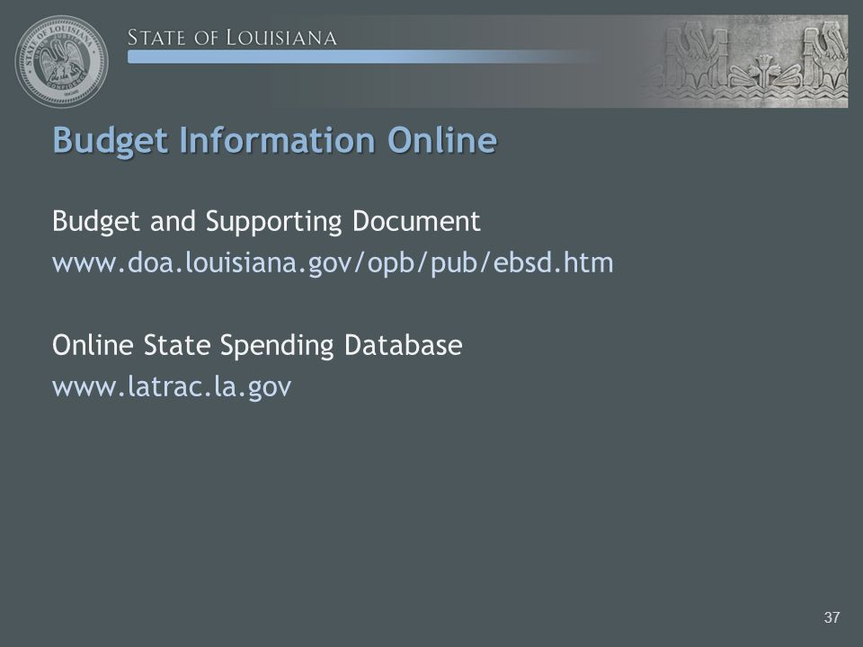 Budget Information Online Budget and Supporting Document www.doa.louisiana.gov/opb/pub/ebsd.htm Online State Spending Database www.latrac.la.gov 37