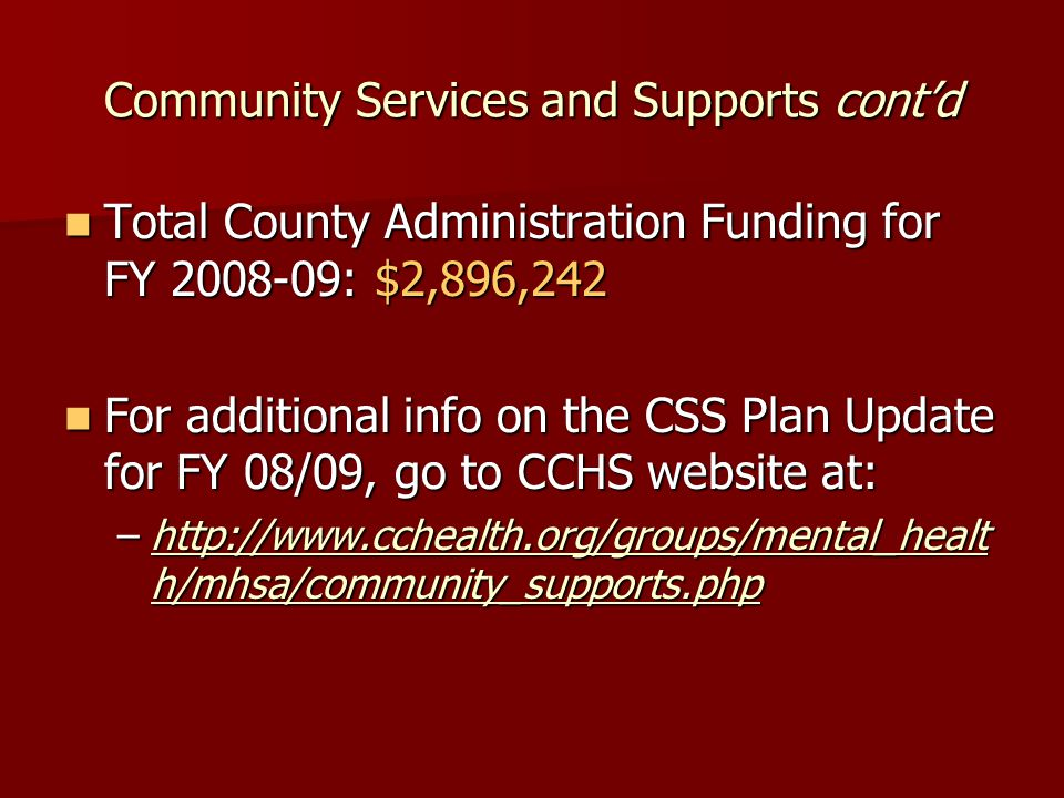 Community Services and Supports cont'd Total County Administration Funding for FY 2008-09: $2,896,242 Total County Administration Funding for FY 2008-09: $2,896,242 For additional info on the CSS Plan Update for FY 08/09, go to CCHS website at: For additional info on the CSS Plan Update for FY 08/09, go to CCHS website at: –http://www.cchealth.org/groups/mental_healt h/mhsa/community_supports.php