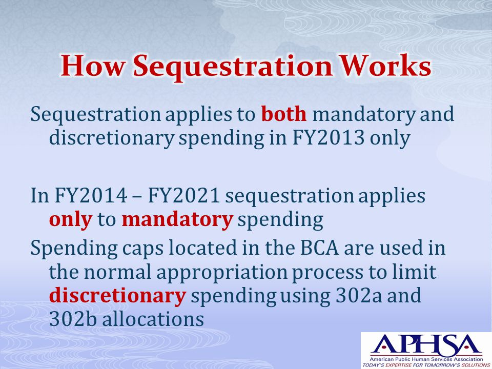 Sequestration applies to both mandatory and discretionary spending in FY2013 only In FY2014 – FY2021 sequestration applies only to mandatory spending Spending caps located in the BCA are used in the normal appropriation process to limit discretionary spending using 302a and 302b allocations
