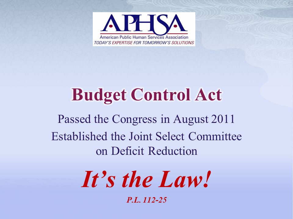 Passed the Congress in August 2011 Established the Joint Select Committee on Deficit Reduction It's the Law! P.L. 112-25