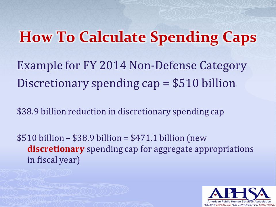 Example for FY 2014 Non-Defense Category Discretionary spending cap = $510 billion $38.9 billion reduction in discretionary spending cap $510 billion – $38.9 billion = $471.1 billion (new discretionary spending cap for aggregate appropriations in fiscal year)