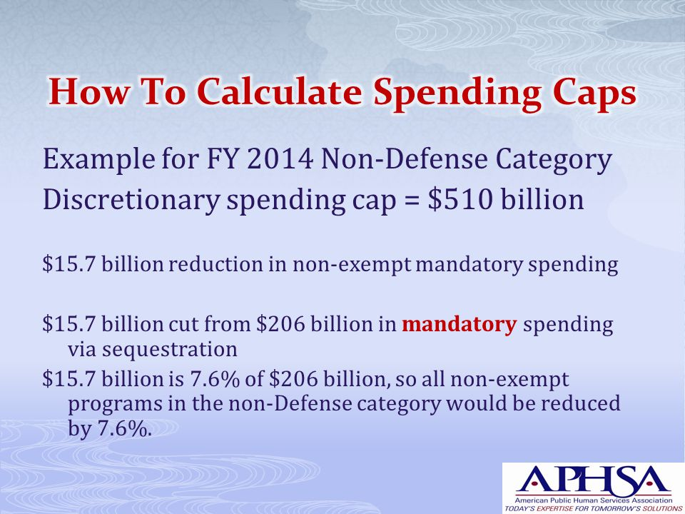 Example for FY 2014 Non-Defense Category Discretionary spending cap = $510 billion $15.7 billion reduction in non-exempt mandatory spending $15.7 billion cut from $206 billion in mandatory spending via sequestration $15.7 billion is 7.6% of $206 billion, so all non-exempt programs in the non-Defense category would be reduced by 7.6%.