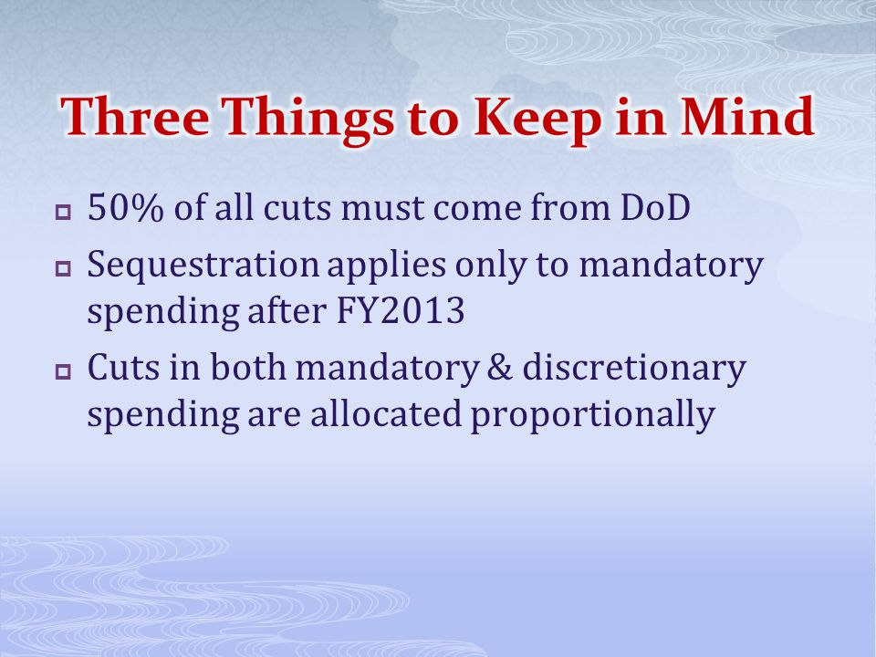 50% of all cuts must come from DoD  Sequestration applies only to mandatory spending after FY2013  Cuts in both mandatory & discretionary spending are allocated proportionally