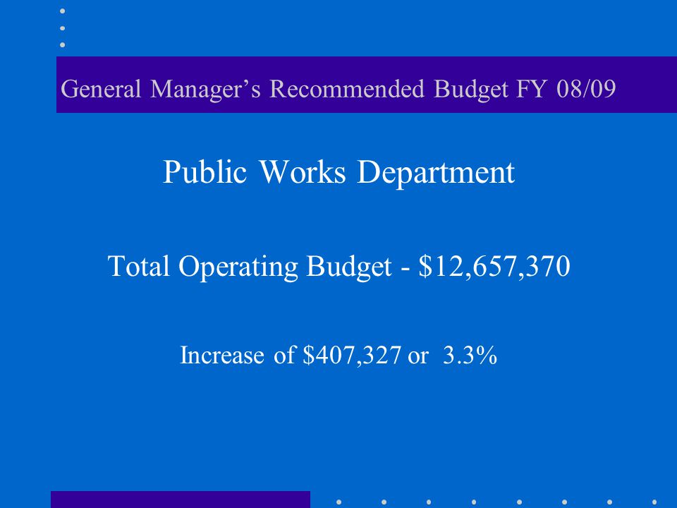 General Manager's Recommended Budget FY 08/09 Public Works Department Total Operating Budget - $12,657,370 Increase of $407,327 or 3.3%