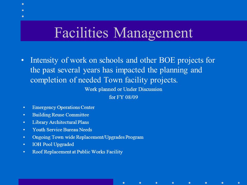 Facilities Management Intensity of work on schools and other BOE projects for the past several years has impacted the planning and completion of needed Town facility projects.