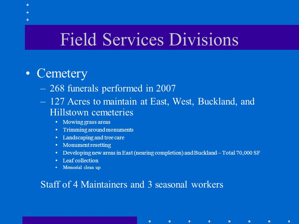 Field Services Divisions Cemetery –268 funerals performed in 2007 –127 Acres to maintain at East, West, Buckland, and Hillstown cemeteries Mowing grass areas Trimming around monuments Landscaping and tree care Monument resetting Developing new areas in East (nearing completion) and Buckland – Total 70,000 SF Leaf collection Memorial clean up Staff of 4 Maintainers and 3 seasonal workers